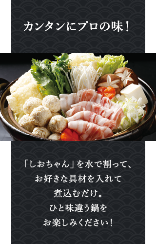 御膳屋の名物鍋料理の塩ちゃんこ鍋をご家庭でお手軽に楽しめます!水に「しおちゃん」と好きな具材を入れて煮込むだけ。お店の味をそのままご家庭で味わえます。